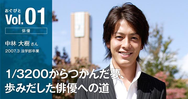 Vol.01【俳優】中林 大樹さん 2007.3 法学部卒業「1/